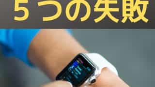 アイキャッチ:Apple Watch を使って分かった5つの失敗