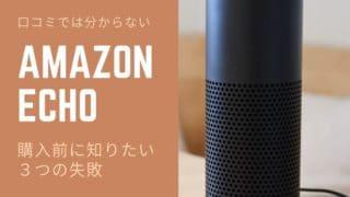 アイキャッチ:口コミでは分からない!Amazon Echo 購入前に知りたい3つの失敗