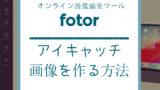 アイキャッチ:Fotor で誰でも素敵なアイキャッチ画像を作る方法