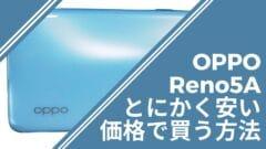 とにかく安いOPPO Reno5Aを最安値で買う方法のサムネイル