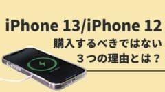 iPhone 13/iPhone 12を購入するべきではない3つの理由とは?サムネイル